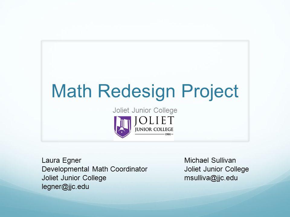 Math Redesign Project Laura Egner Developmental Math Coordinator Joliet Junior College legner@jjc.edu Joliet Junior College Michael Sullivan Joliet Junior College msulliva@jjc.edu