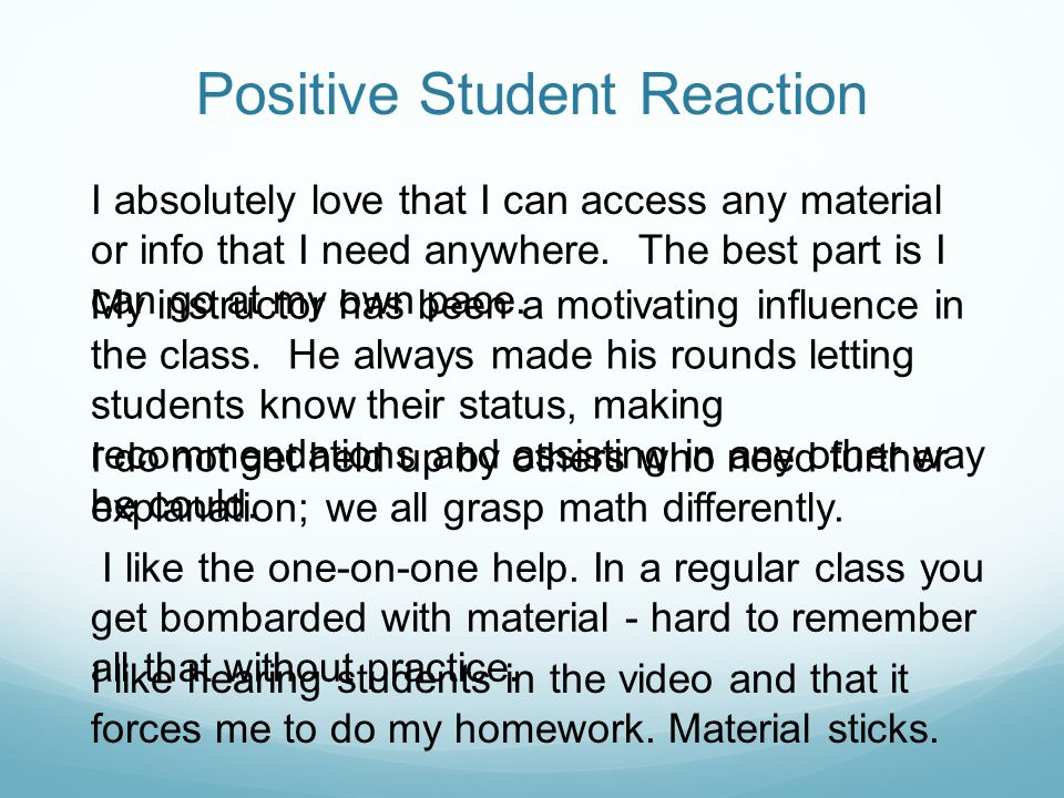 Positive Student Reaction I absolutely love that I can access any material or info that I need anywhere.
