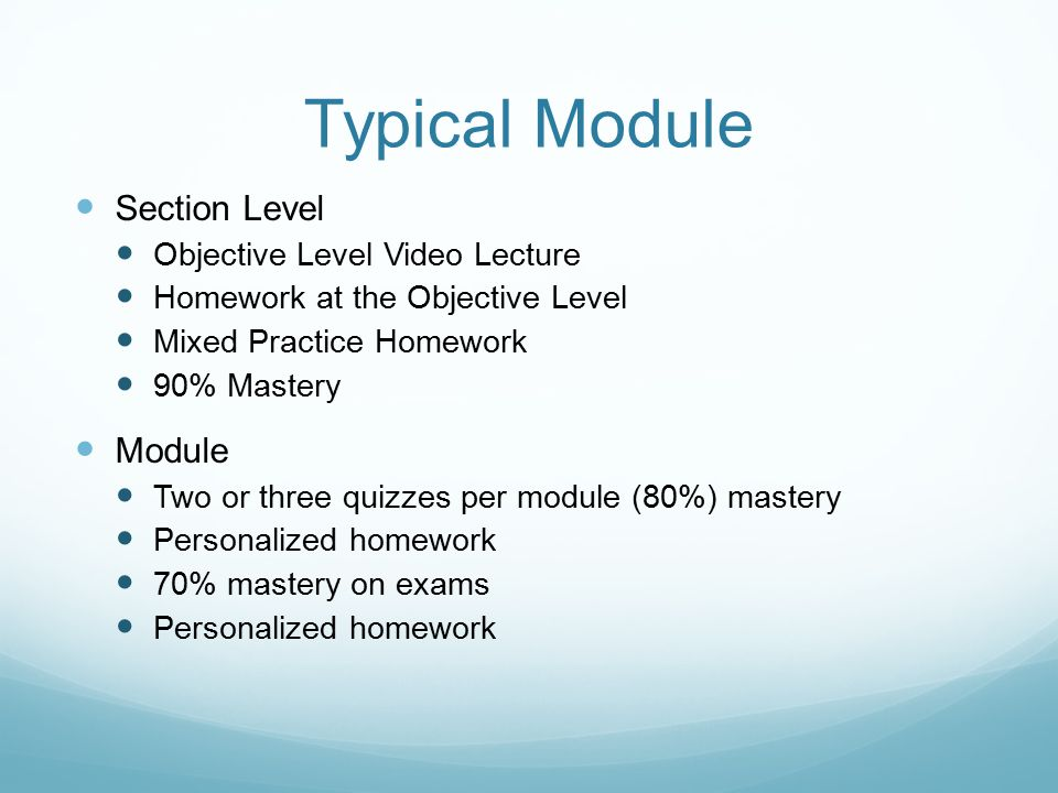 Typical Module Section Level Objective Level Video Lecture Homework at the Objective Level Mixed Practice Homework 90% Mastery Module Two or three quizzes per module (80%) mastery Personalized homework 70% mastery on exams Personalized homework