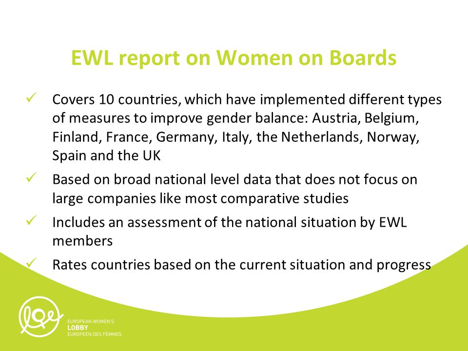 EWL report on Women on Boards Covers 10 countries, which have implemented different types of measures to improve gender balance: Austria, Belgium, Finland, France, Germany, Italy, the Netherlands, Norway, Spain and the UK Based on broad national level data that does not focus on large companies like most comparative studies Includes an assessment of the national situation by EWL members Rates countries based on the current situation and progress