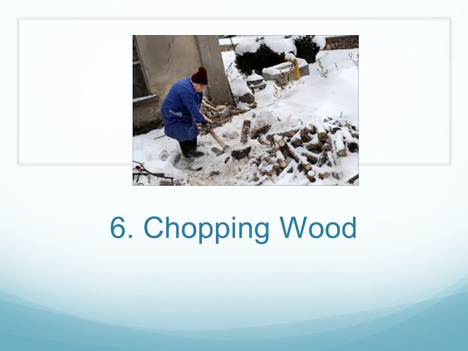 6. Chopping Wood