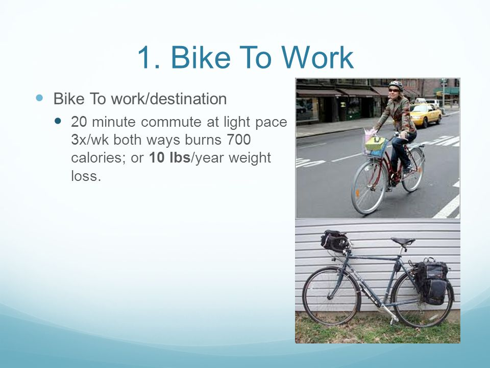 Bike To work/destination 10 minute commute at light pace 3x/wk both ways burns 350 calories; or 5 lbs/year weight loss.