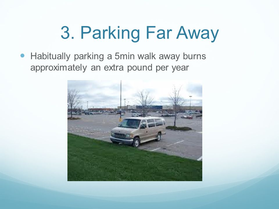 3. Parking Far Away Habitually parking a 5min walk away burns approximately an extra pound per year