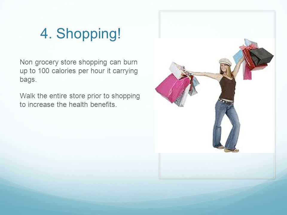 4. Shopping. Non grocery store shopping can burn up to 100 calories per hour it carrying bags.