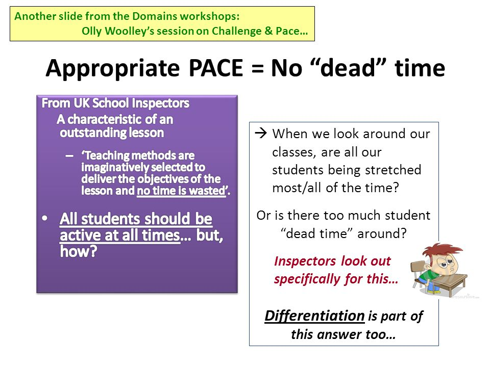 Appropriate PACE = No dead time Another slide from the Domains workshops: Olly Woolley's session on Challenge & Pace…  When we look around our classes, are all our students being stretched most/all of the time.