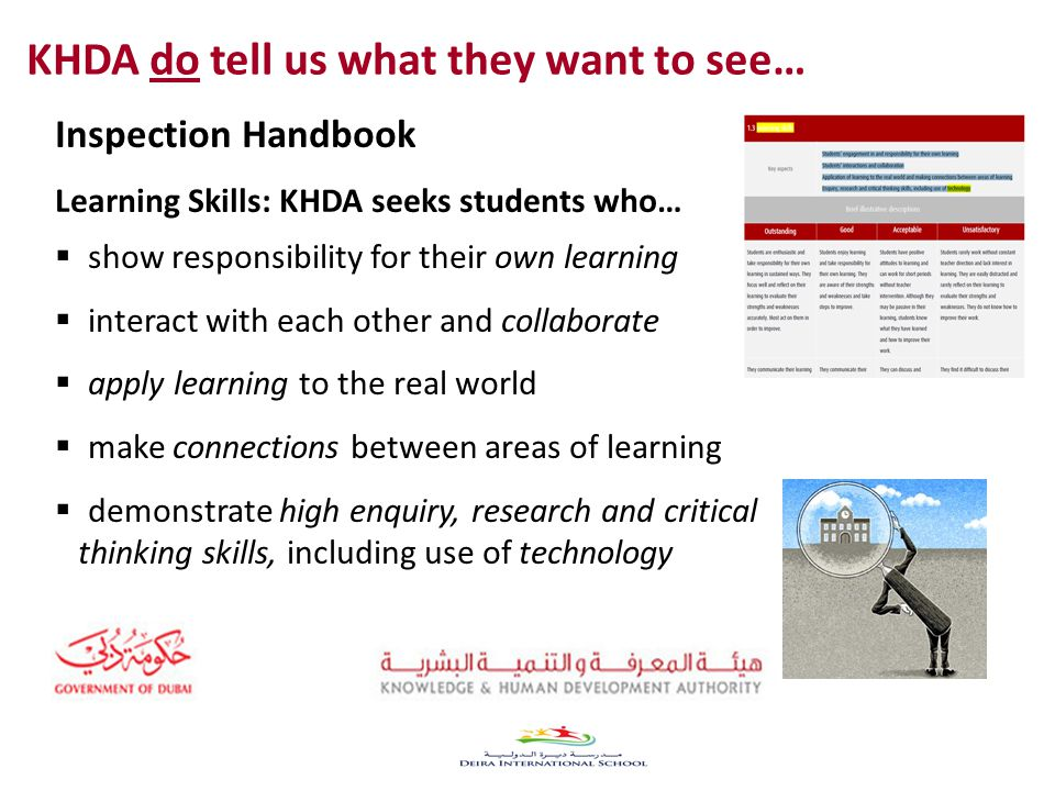 Inspection Handbook Learning Skills: KHDA seeks students who…  show responsibility for their own learning  interact with each other and collaborate  apply learning to the real world  make connections between areas of learning  demonstrate high enquiry, research and critical thinking skills, including use of technology KHDA do tell us what they want to see…