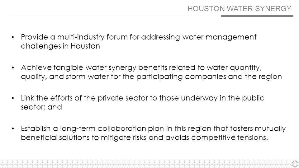 HOUSTON WATER SYNERGY Provide a multi-industry forum for addressing water management challenges in Houston Achieve tangible water synergy benefits related to water quantity, quality, and storm water for the participating companies and the region Link the efforts of the private sector to those underway in the public sector; and Establish a long-term collaboration plan in this region that fosters mutually beneficial solutions to mitigate risks and avoids competitive tensions.