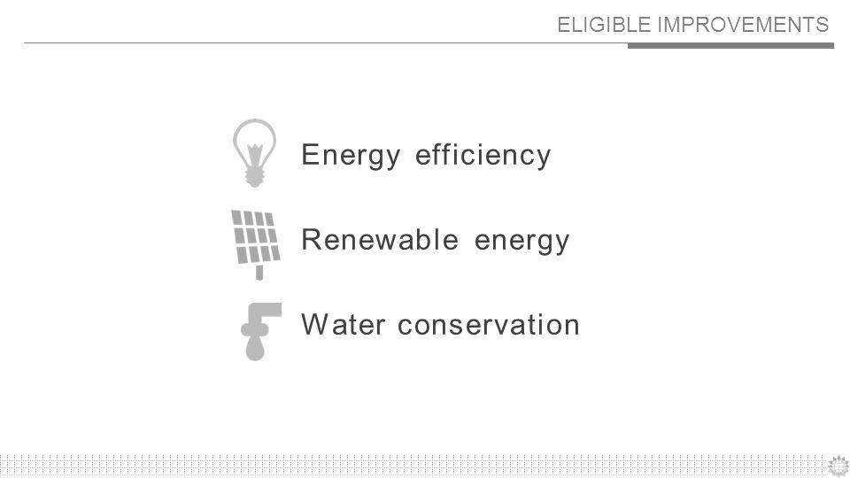 ELIGIBLE IMPROVEMENTS Energy efficiency Renewable energy Water conservation