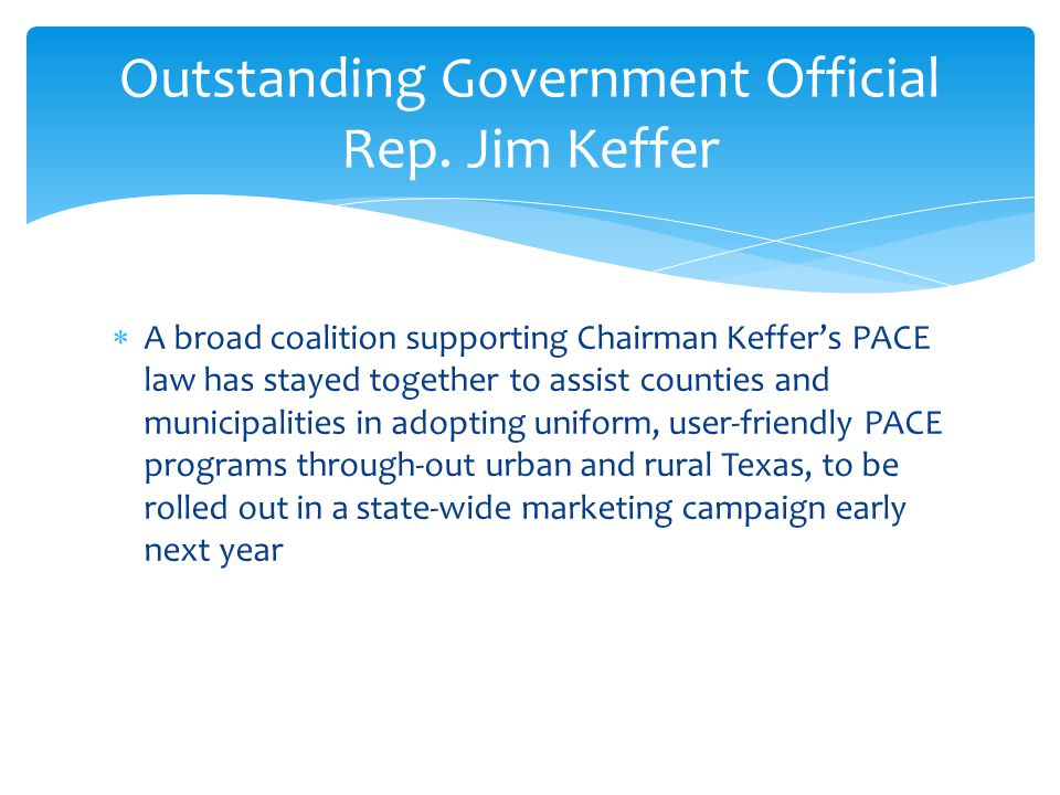  A broad coalition supporting Chairman Keffer's PACE law has stayed together to assist counties and municipalities in adopting uniform, user-friendly PACE programs through-out urban and rural Texas, to be rolled out in a state-wide marketing campaign early next year Outstanding Government Official Rep.