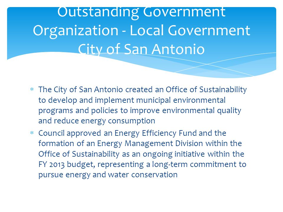  The City of San Antonio created an Office of Sustainability to develop and implement municipal environmental programs and policies to improve environmental quality and reduce energy consumption  Council approved an Energy Efficiency Fund and the formation of an Energy Management Division within the Office of Sustainability as an ongoing initiative within the FY 2013 budget, representing a long-term commitment to pursue energy and water conservation Outstanding Government Organization - Local Government City of San Antonio