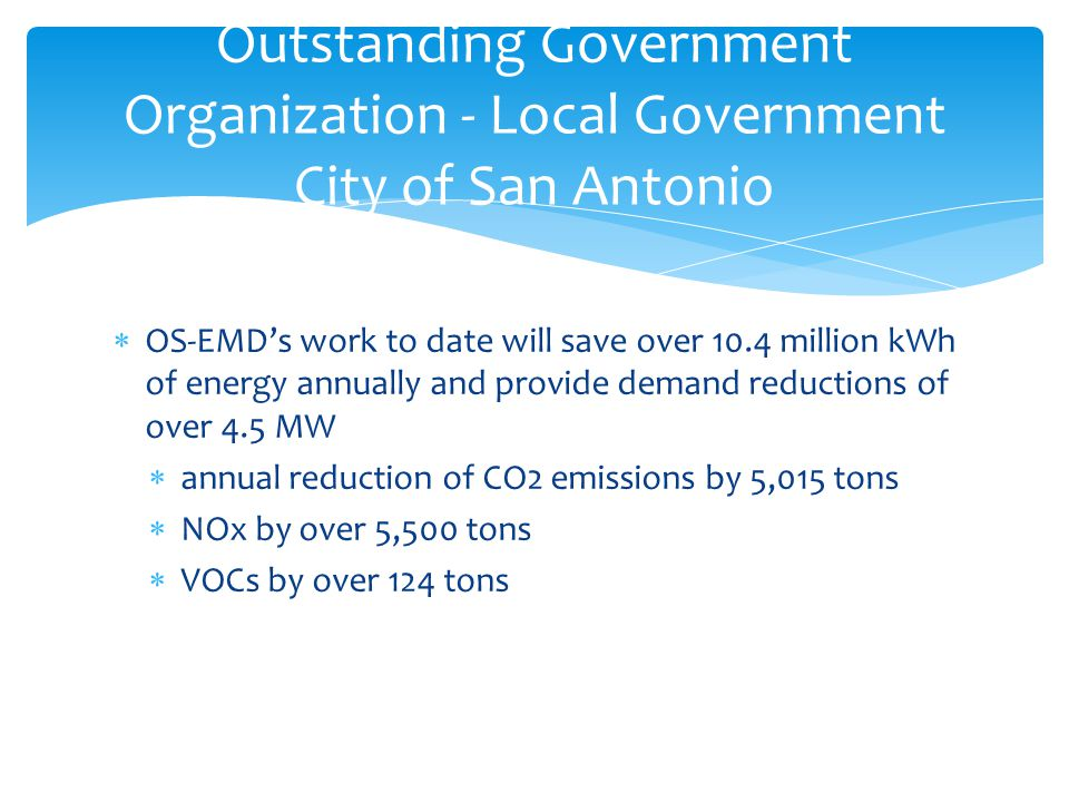  OS-EMD's work to date will save over 10.4 million kWh of energy annually and provide demand reductions of over 4.5 MW  annual reduction of CO2 emissions by 5,015 tons  NOx by over 5,500 tons  VOCs by over 124 tons Outstanding Government Organization - Local Government City of San Antonio