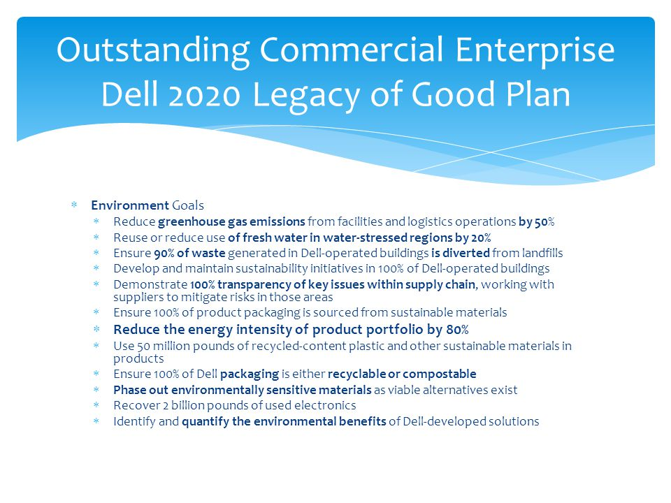  Environment Goals  Reduce greenhouse gas emissions from facilities and logistics operations by 50%  Reuse or reduce use of fresh water in water-stressed regions by 20%  Ensure 90% of waste generated in Dell-operated buildings is diverted from landfills  Develop and maintain sustainability initiatives in 100% of Dell-operated buildings  Demonstrate 100% transparency of key issues within supply chain, working with suppliers to mitigate risks in those areas  Ensure 100% of product packaging is sourced from sustainable materials  Reduce the energy intensity of product portfolio by 80%  Use 50 million pounds of recycled-content plastic and other sustainable materials in products  Ensure 100% of Dell packaging is either recyclable or compostable  Phase out environmentally sensitive materials as viable alternatives exist  Recover 2 billion pounds of used electronics  Identify and quantify the environmental benefits of Dell-developed solutions Outstanding Commercial Enterprise Dell 2020 Legacy of Good Plan