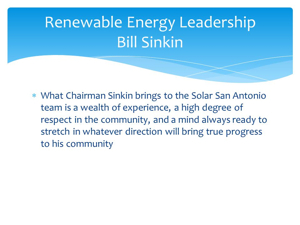  What Chairman Sinkin brings to the Solar San Antonio team is a wealth of experience, a high degree of respect in the community, and a mind always ready to stretch in whatever direction will bring true progress to his community Renewable Energy Leadership Bill Sinkin