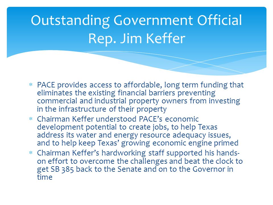  PACE provides access to affordable, long term funding that eliminates the existing financial barriers preventing commercial and industrial property owners from investing in the infrastructure of their property  Chairman Keffer understood PACE's economic development potential to create jobs, to help Texas address its water and energy resource adequacy issues, and to help keep Texas' growing economic engine primed  Chairman Keffer's hardworking staff supported his hands- on effort to overcome the challenges and beat the clock to get SB 385 back to the Senate and on to the Governor in time Outstanding Government Official Rep.
