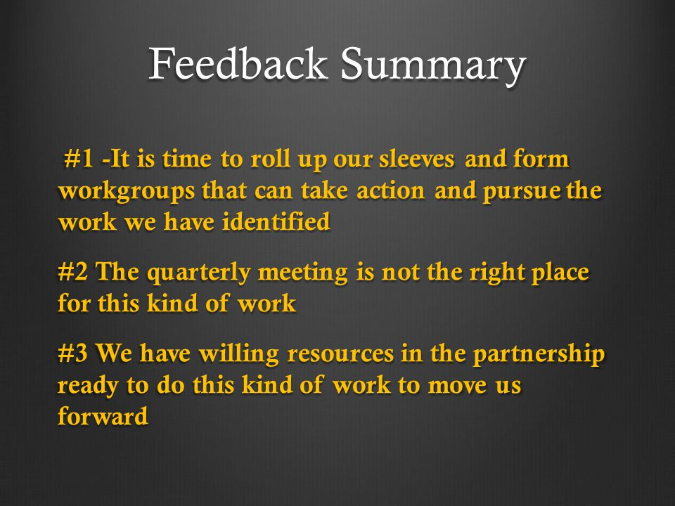 Feedback Summary #1 -It is time to roll up our sleeves and form workgroups that can take action and pursue the work we have identified #1 -It is time to roll up our sleeves and form workgroups that can take action and pursue the work we have identified #2 The quarterly meeting is not the right place for this kind of work #3 We have willing resources in the partnership ready to do this kind of work to move us forward