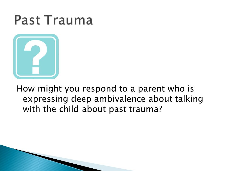 How might you respond to a parent who is expressing deep ambivalence about talking with the child about past trauma