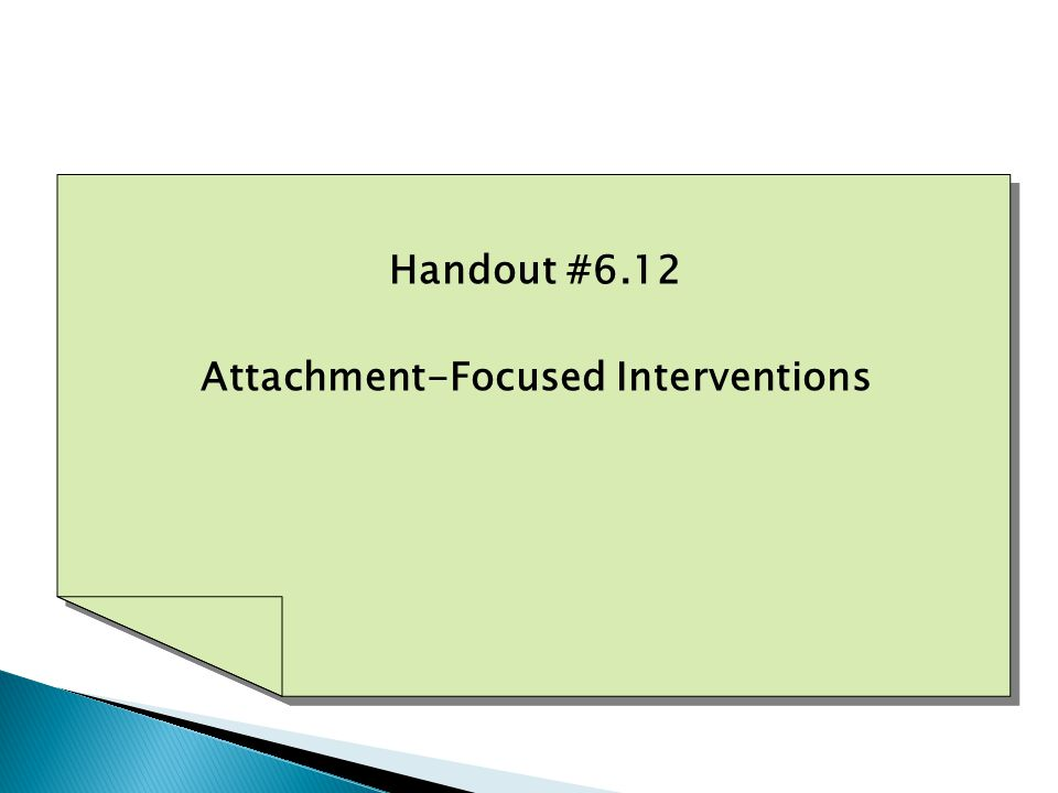 Handout #6.12 Attachment-Focused Interventions Handout #6.12 Attachment-Focused Interventions
