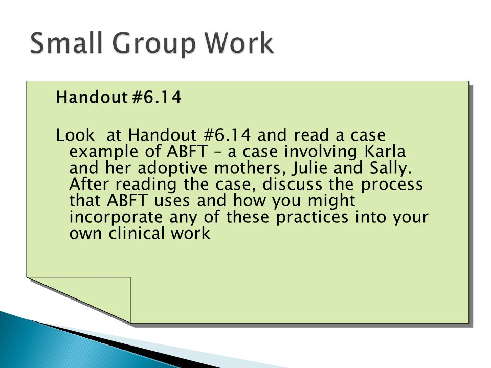 Handout #6.14 Look at Handout #6.14 and read a case example of ABFT – a case involving Karla and her adoptive mothers, Julie and Sally.