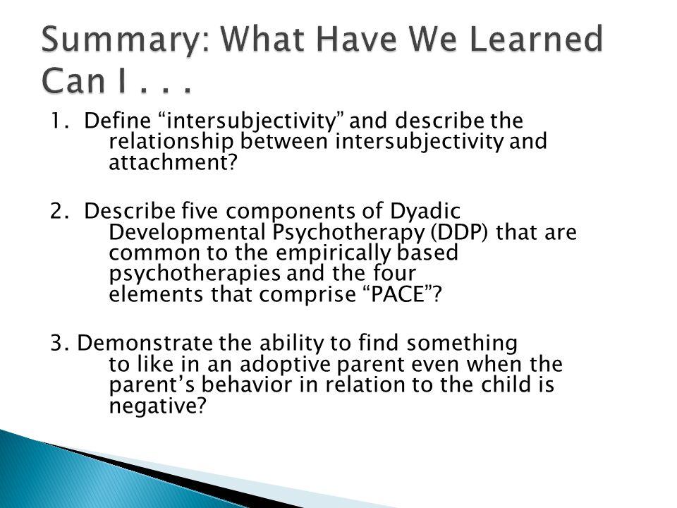 "1. Define ""intersubjectivity"" and describe the relationship between intersubjectivity and attachment? 2. Describe five components of Dyadic Developmen"