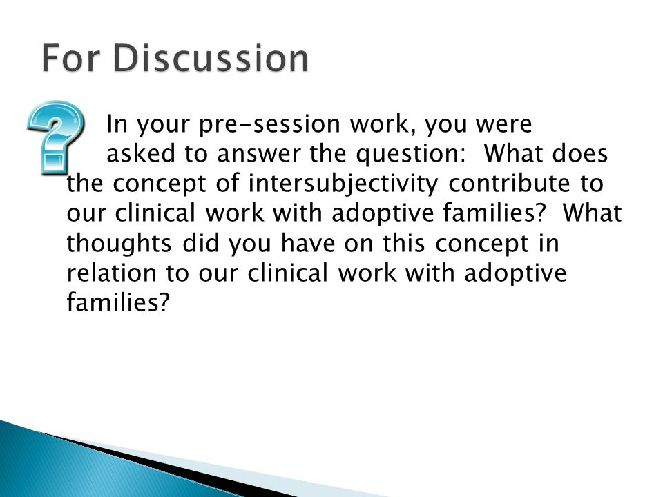 In your pre-session work, you were asked to answer the question: What does the concept of intersubjectivity contribute to our clinical work with adoptive families.