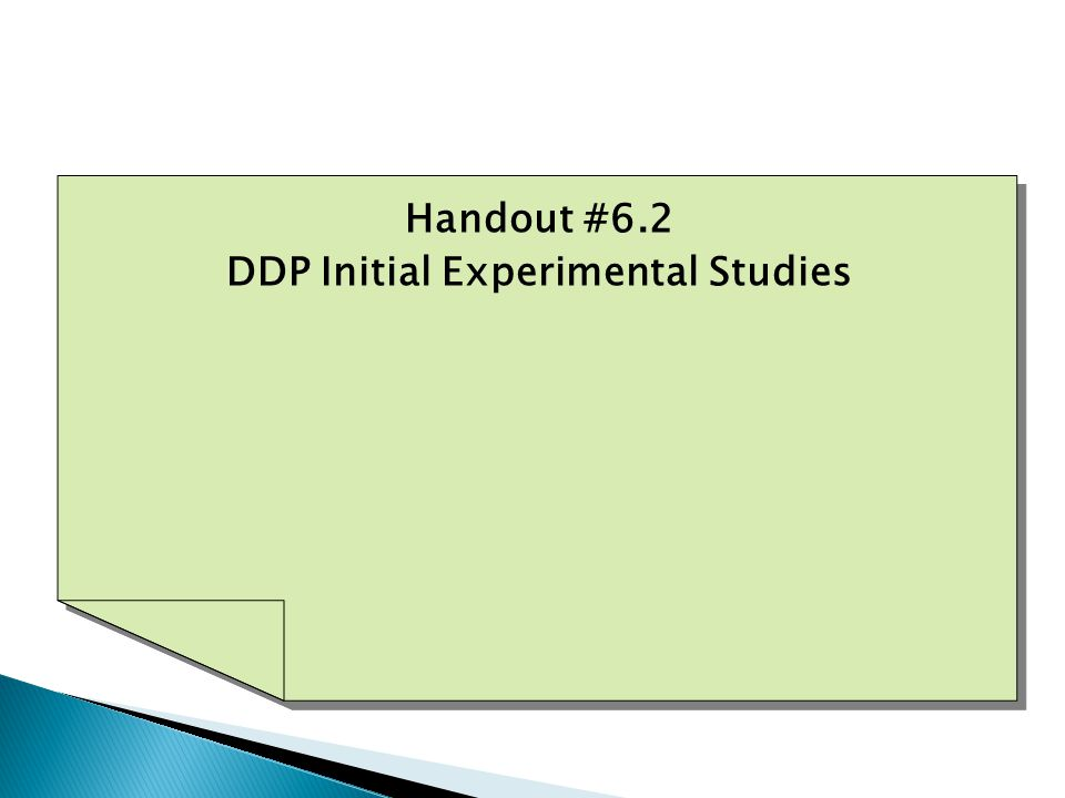 Handout #6.2 DDP Initial Experimental Studies Handout #6.2 DDP Initial Experimental Studies