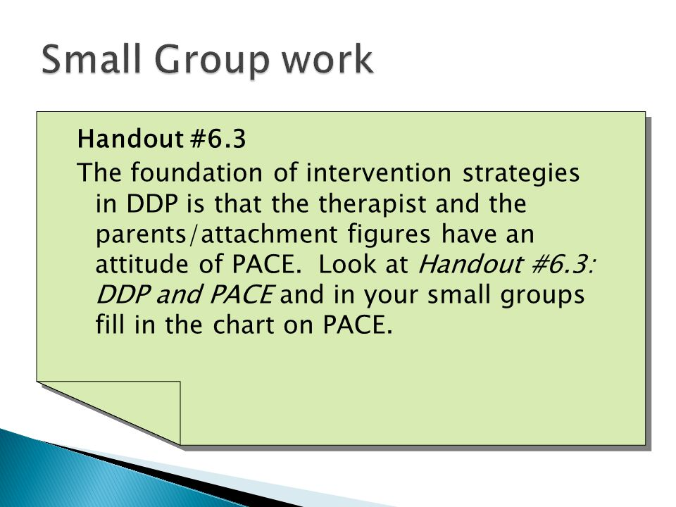 Handout #6.3 The foundation of intervention strategies in DDP is that the therapist and the parents/attachment figures have an attitude of PACE.