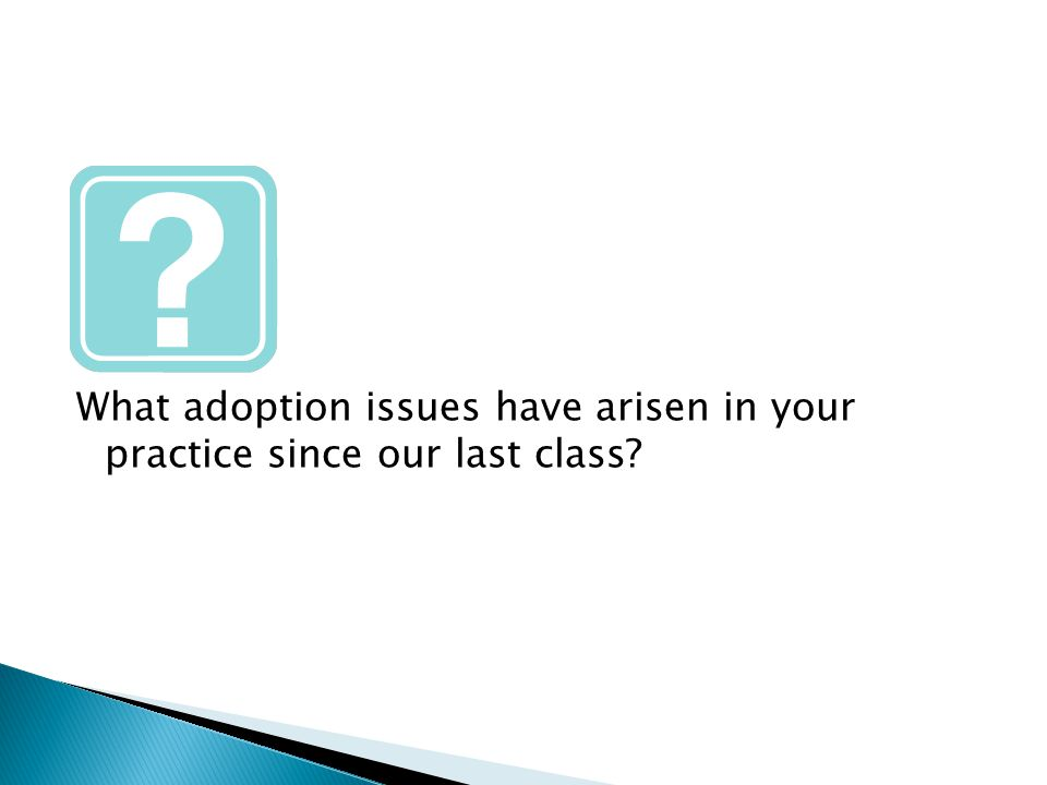 What adoption issues have arisen in your practice since our last class