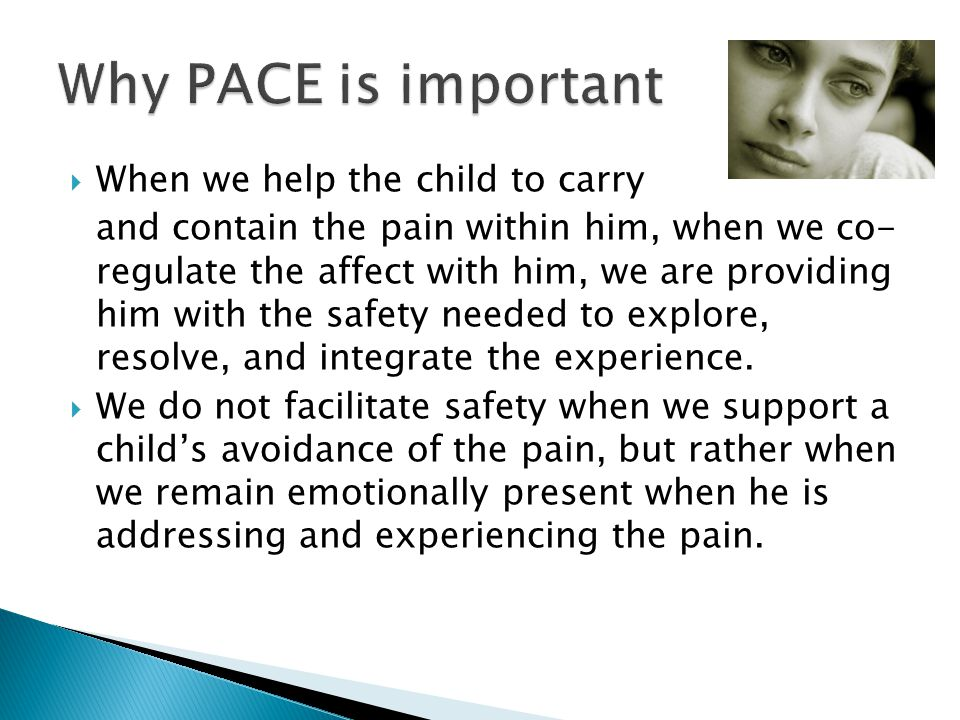  When we help the child to carry and contain the pain within him, when we co- regulate the affect with him, we are providing him with the safety needed to explore, resolve, and integrate the experience.