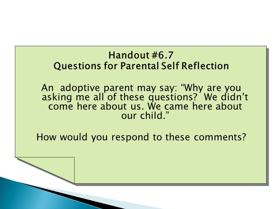 Handout #6.7 Questions for Parental Self Reflection An adoptive parent may say: Why are you asking me all of these questions.