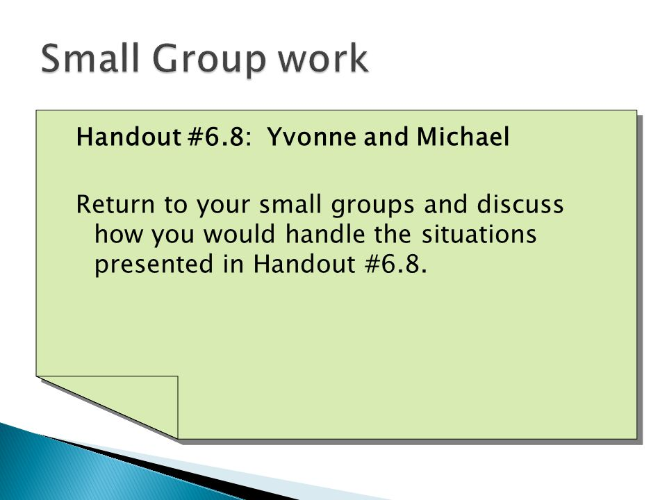 Handout #6.8: Yvonne and Michael Return to your small groups and discuss how you would handle the situations presented in Handout #6.8.