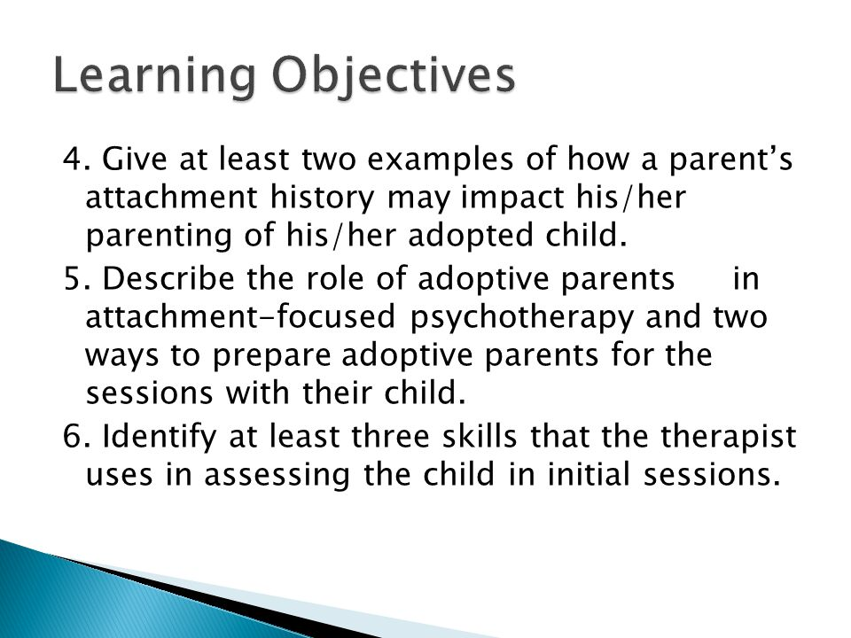 4. Give at least two examples of how a parent's attachment history may impact his/her parenting of his/her adopted child. 5. Describe the role of adop