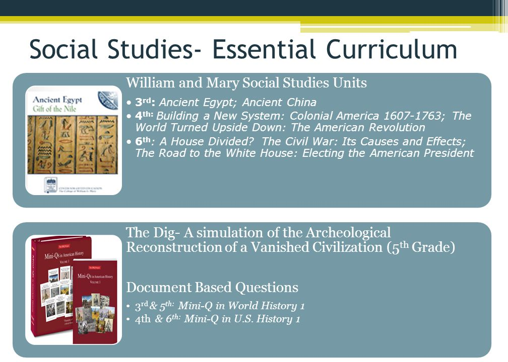 Social Studies- Essential Curriculum William and Mary Social Studies Units 3 rd : Ancient Egypt; Ancient China 4 th: Building a New System: Colonial America 1607-1763; The World Turned Upside Down: The American Revolution 6 th : A House Divided.