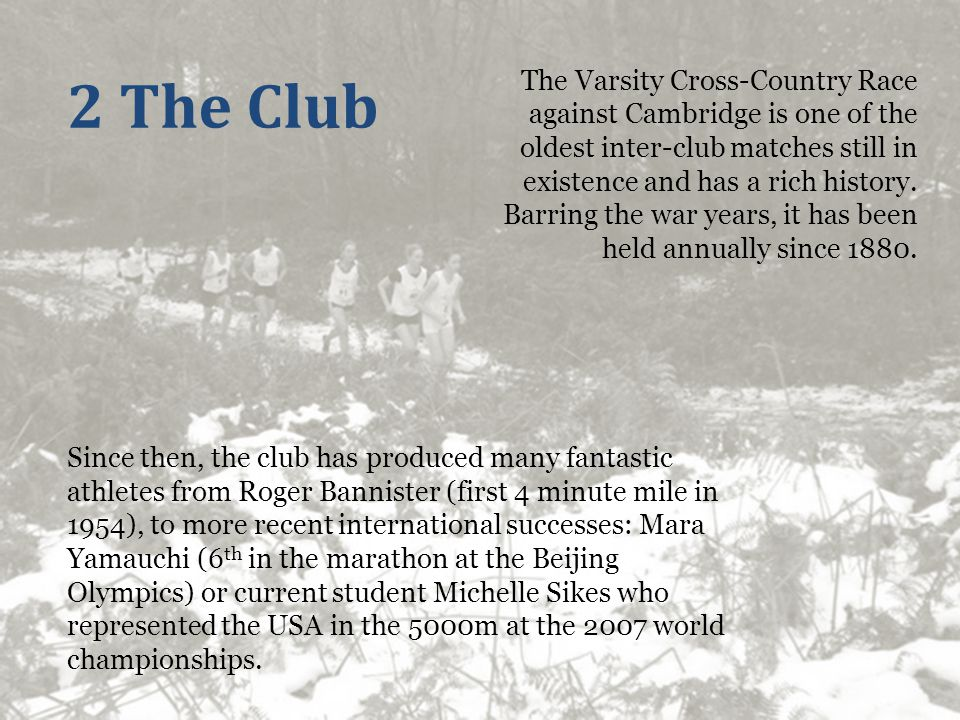 2 The Club Since then, the club has produced many fantastic athletes from Roger Bannister (first 4 minute mile in 1954), to more recent international successes: Mara Yamauchi (6 th in the marathon at the Beijing Olympics) or current student Michelle Sikes who represented the USA in the 5000m at the 2007 world championships.