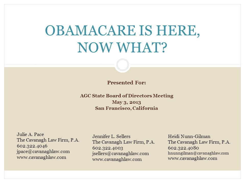 Presented For: AGC State Board of Directors Meeting May 3, 2013 San Francisco, California OBAMACARE IS HERE, NOW WHAT.