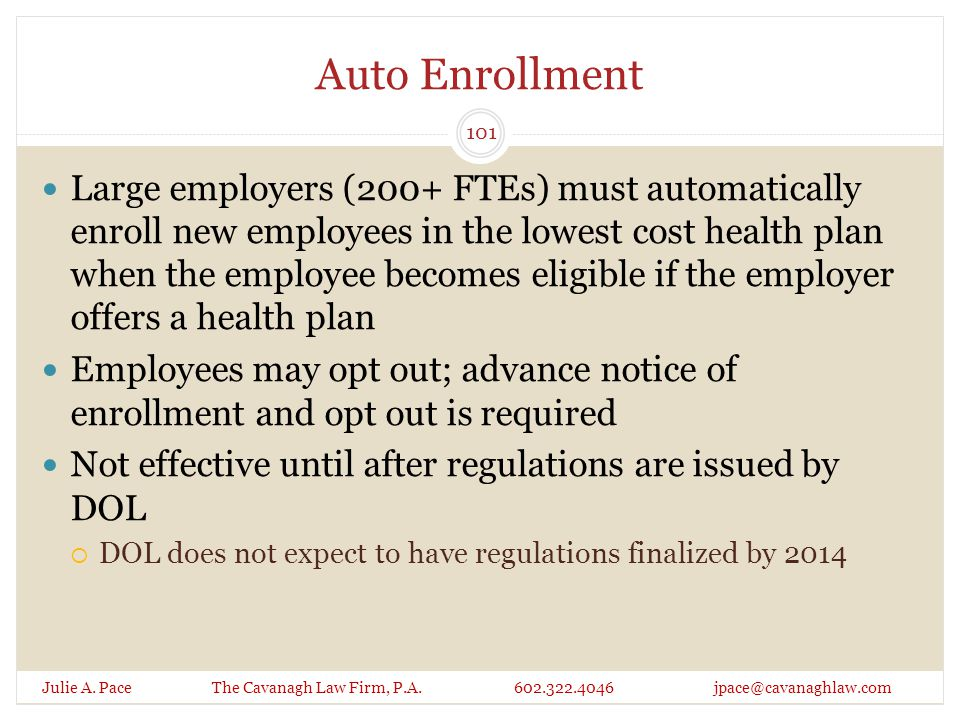 Auto Enrollment Julie A. Pace The Cavanagh Law Firm, P.A. 602.322.4046 jpace@cavanaghlaw.com Large employers (200+ FTEs) must automatically enroll new