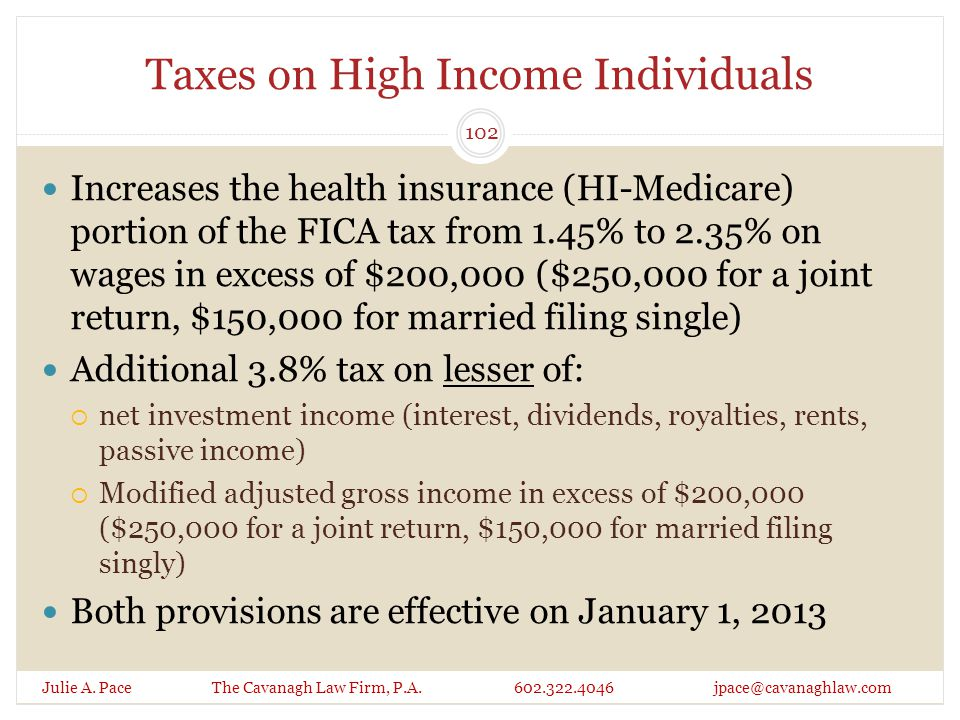 Taxes on High Income Individuals Julie A. Pace The Cavanagh Law Firm, P.A. 602.322.4046 jpace@cavanaghlaw.com Increases the health insurance (HI-Medic