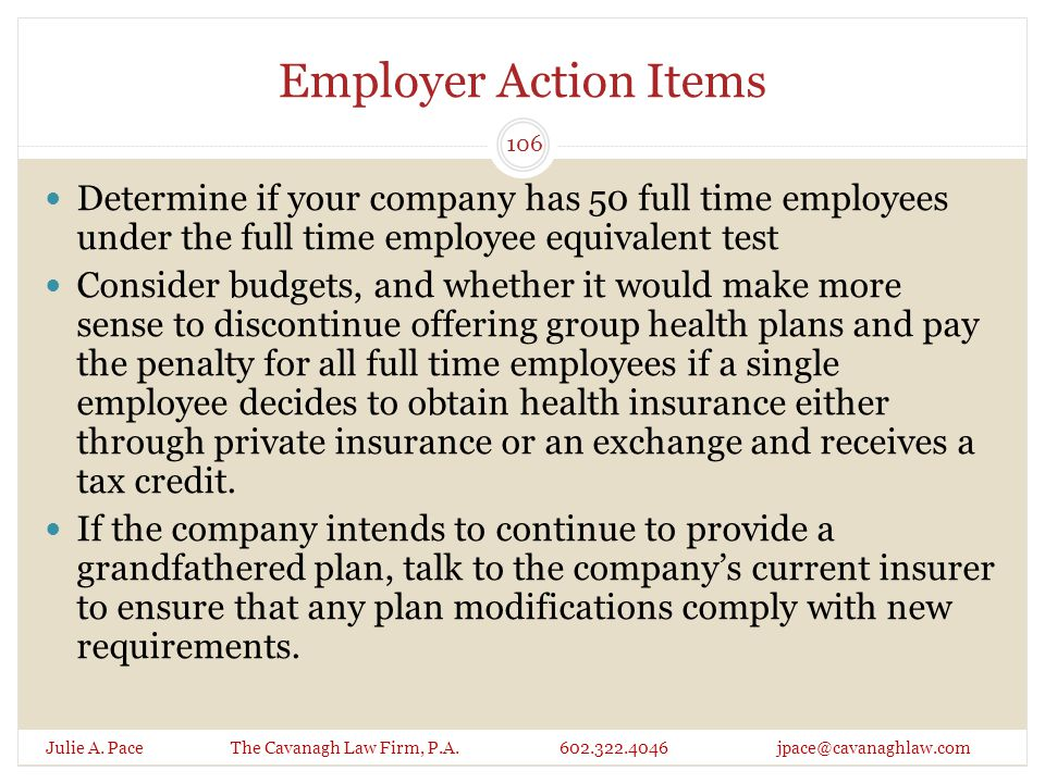 Employer Action Items Julie A. Pace The Cavanagh Law Firm, P.A. 602.322.4046 jpace@cavanaghlaw.com Determine if your company has 50 full time employee