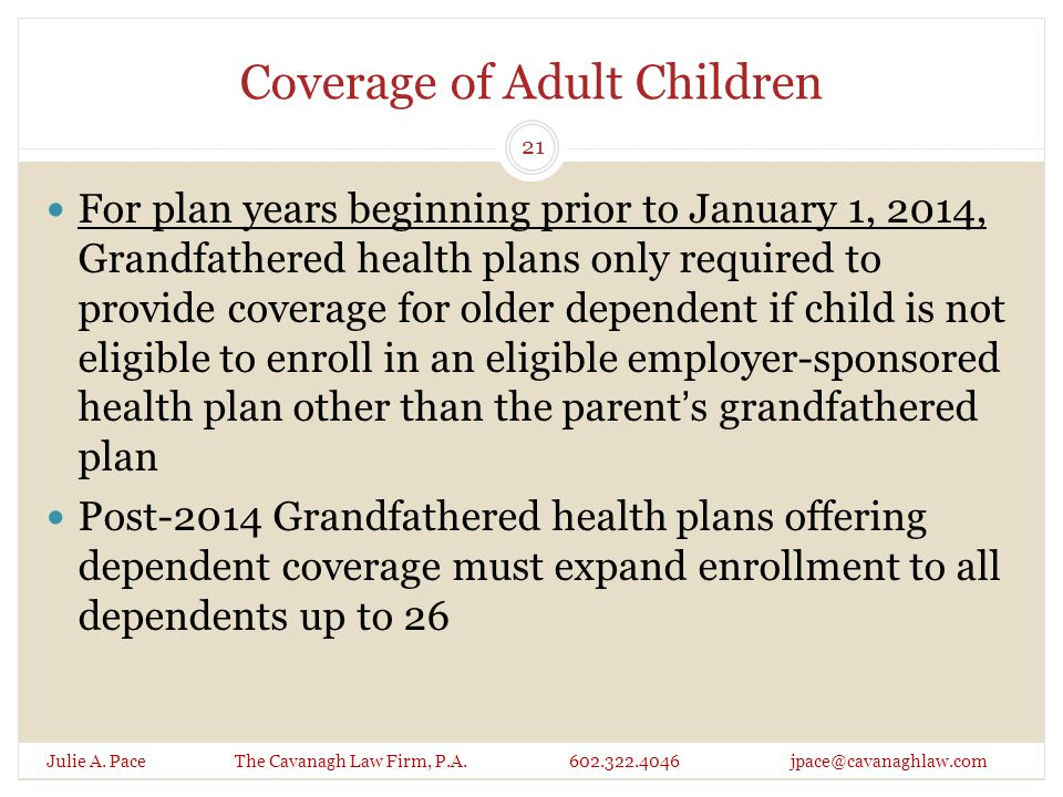 Coverage of Adult Children For plan years beginning prior to January 1, 2014, Grandfathered health plans only required to provide coverage for older dependent if child is not eligible to enroll in an eligible employer-sponsored health plan other than the parent's grandfathered plan Post-2014 Grandfathered health plans offering dependent coverage must expand enrollment to all dependents up to 26 Julie A.