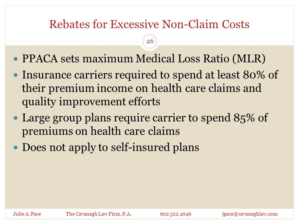 Rebates for Excessive Non-Claim Costs Julie A. Pace The Cavanagh Law Firm, P.A. 602.322.4046 jpace@cavanaghlaw.com PPACA sets maximum Medical Loss Rat