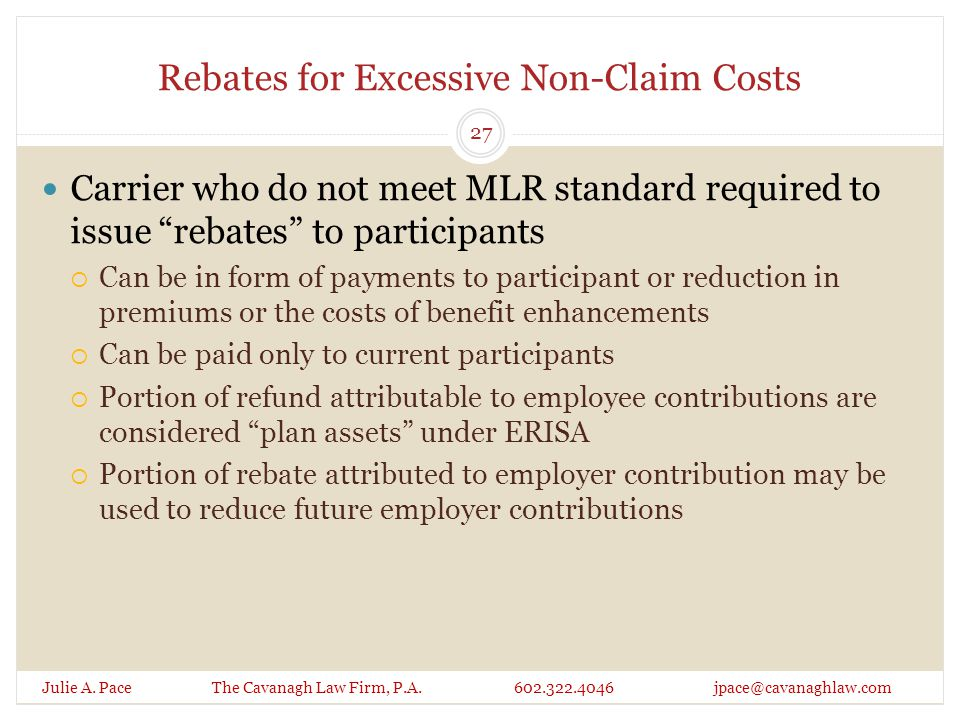 Rebates for Excessive Non-Claim Costs Julie A. Pace The Cavanagh Law Firm, P.A. 602.322.4046 jpace@cavanaghlaw.com Carrier who do not meet MLR standar