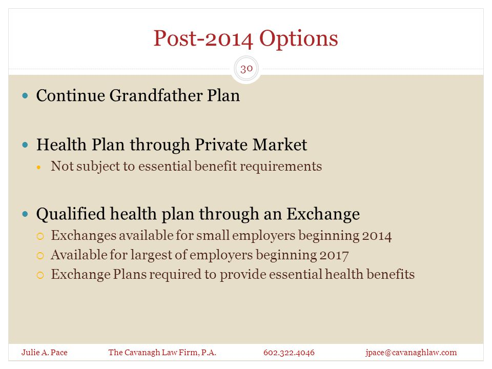Post-2014 Options Julie A. Pace The Cavanagh Law Firm, P.A. 602.322.4046 jpace@cavanaghlaw.com Continue Grandfather Plan Health Plan through Private M