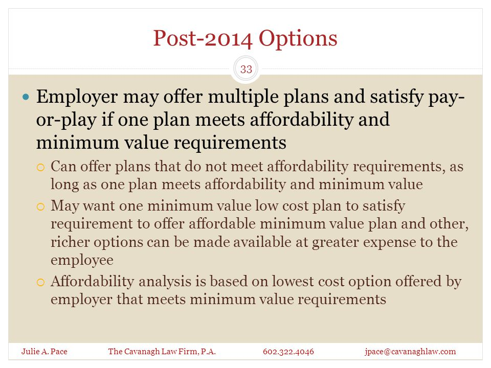 Post-2014 Options Employer may offer multiple plans and satisfy pay- or-play if one plan meets affordability and minimum value requirements  Can offer plans that do not meet affordability requirements, as long as one plan meets affordability and minimum value  May want one minimum value low cost plan to satisfy requirement to offer affordable minimum value plan and other, richer options can be made available at greater expense to the employee  Affordability analysis is based on lowest cost option offered by employer that meets minimum value requirements Julie A.