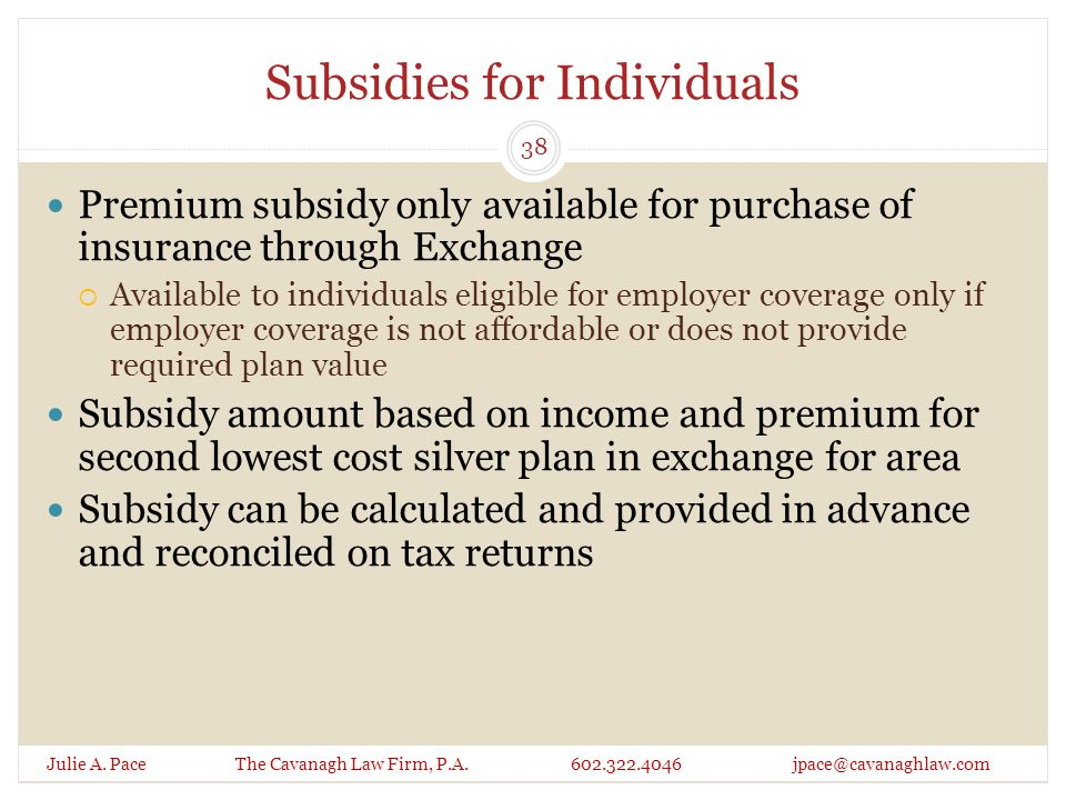 Subsidies for Individuals Julie A. Pace The Cavanagh Law Firm, P.A. 602.322.4046 jpace@cavanaghlaw.com Premium subsidy only available for purchase of