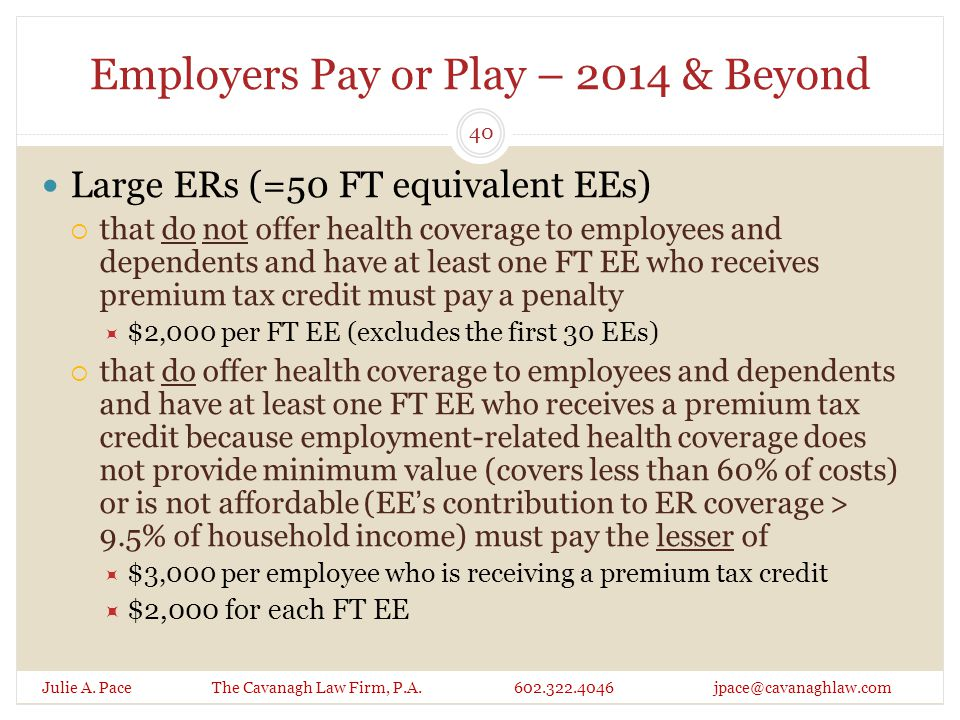 Employers Pay or Play – 2014 & Beyond Julie A. Pace The Cavanagh Law Firm, P.A. 602.322.4046 jpace@cavanaghlaw.com Large ERs (=50 FT equivalent EEs) 