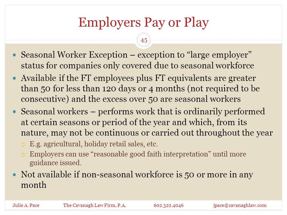 """Employers Pay or Play Julie A. Pace The Cavanagh Law Firm, P.A. 602.322.4046 jpace@cavanaghlaw.com Seasonal Worker Exception – exception to """"large emp"""