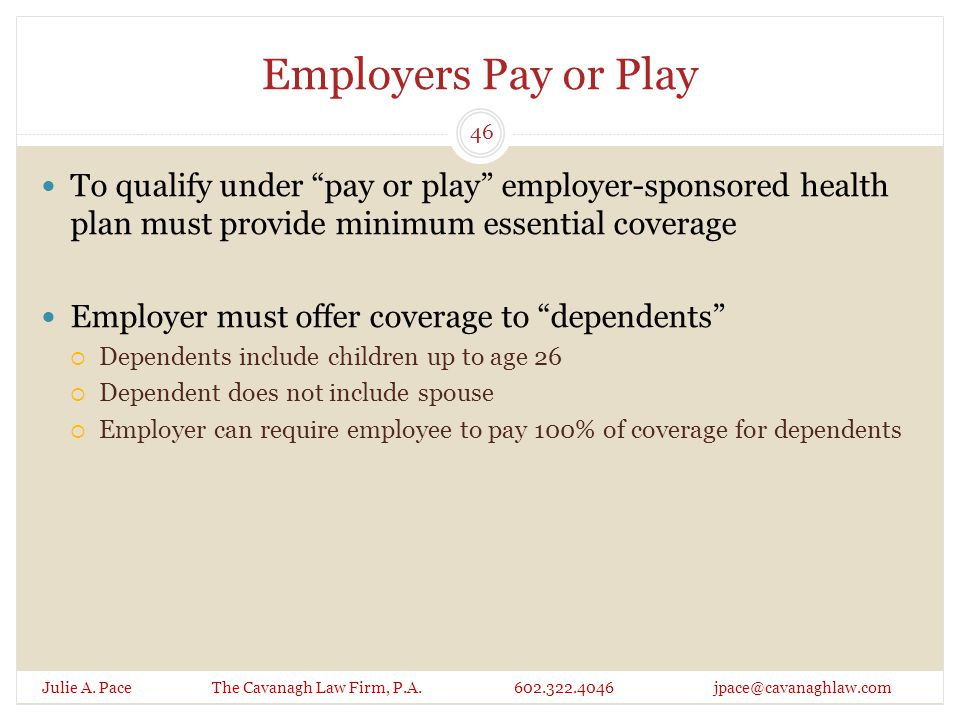 """Employers Pay or Play Julie A. Pace The Cavanagh Law Firm, P.A. 602.322.4046 jpace@cavanaghlaw.com To qualify under """"pay or play"""" employer-sponsored h"""