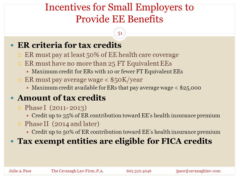 Incentives for Small Employers to Provide EE Benefits Julie A. Pace The Cavanagh Law Firm, P.A. 602.322.4046 jpace@cavanaghlaw.com ER criteria for tax