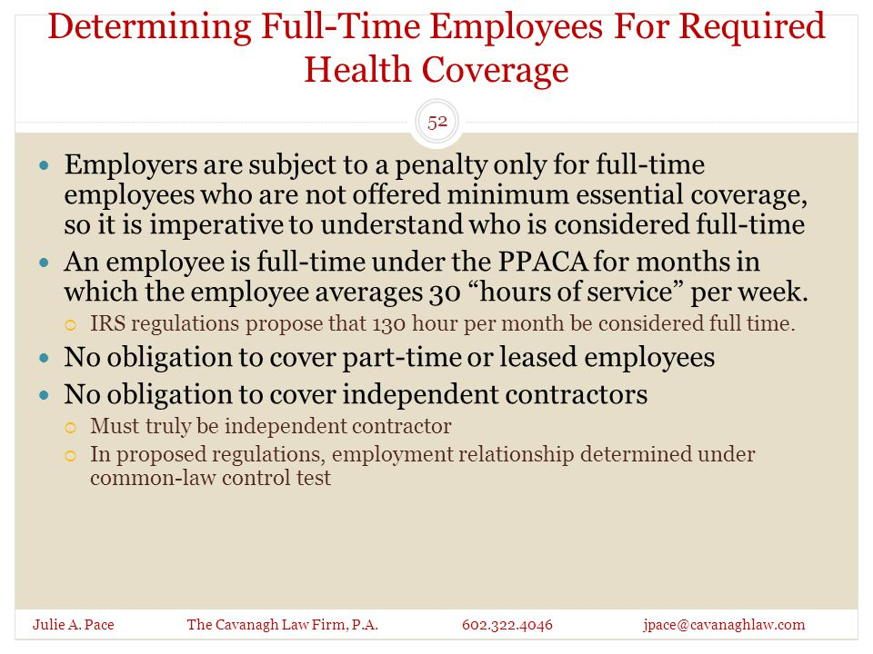 Determining Full-Time Employees For Required Health Coverage Julie A. Pace The Cavanagh Law Firm, P.A. 602.322.4046 jpace@cavanaghlaw.com Employers ar