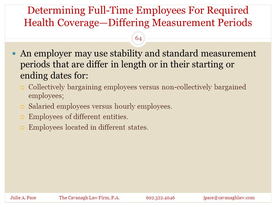 Determining Full-Time Employees For Required Health Coverage—Differing Measurement Periods Julie A. Pace The Cavanagh Law Firm, P.A. 602.322.4046 jpac