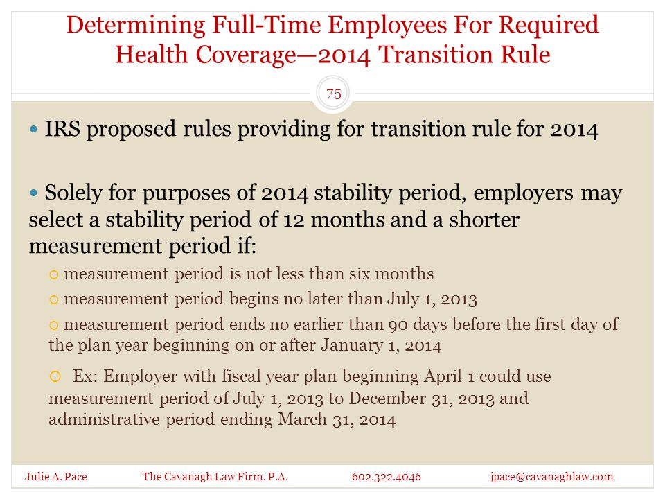 Determining Full-Time Employees For Required Health Coverage—2014 Transition Rule Julie A. Pace The Cavanagh Law Firm, P.A. 602.322.4046 jpace@cavanag